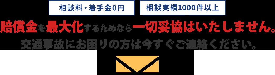 相談料・着手金0円/完全成功報酬制/賠償金を最大化するためなら一切妥協はいたしません。 交通事故にお困りの方は今すぐご連絡下さい。