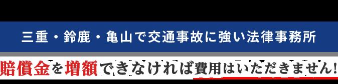 三重・鈴鹿・亀山で交通事故に強い法律事務所/賠償金を増額できなければ費用はいただきません!